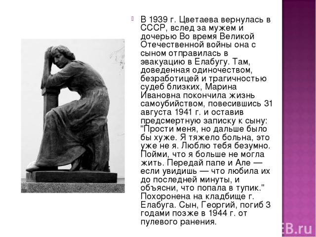 В 1939 г. Цветаева вернулась в СССР, вслед за мужем и дочерью Во время Великой Отечественной войны она с сыном отправилась в эвакуацию в Елабугу. Там, доведенная одиночеством, безработицей и трагичностью судеб близких, Марина Ивановна покончила жизн…
