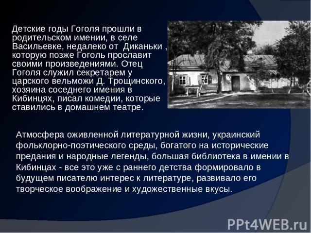 Детские годы Гоголя прошли в родительском имении, в селе Васильевке, недалеко от Диканьки , которую позже Гоголь прославит своими произведениями. Отец Гоголя служил секретарем у царского вельможи Д. Трощинского, хозяина соседнего имения в Кибинцях,…