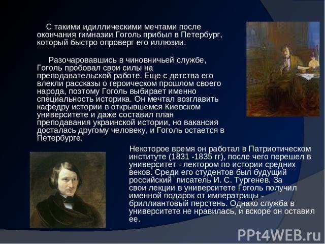 С такими идиллическими мечтами после окончания гимназии Гоголь прибыл в Петербург, который быстро опроверг его иллюзии. Разочаровавшись в чиновничьей службе, Гоголь пробовал свои силы на преподавательской работе. Еще с детства его влекли рассказы о …
