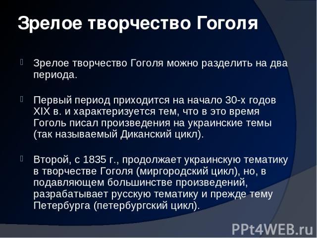 Зрелое творчество Гоголя Зрелое творчество Гоголя можно разделить на два периода. Первый период приходится на начало 30-х годов XIX в. и характеризуется тем, что в это время Гоголь писал произведения на украинские темы (так называемый Диканский цикл…