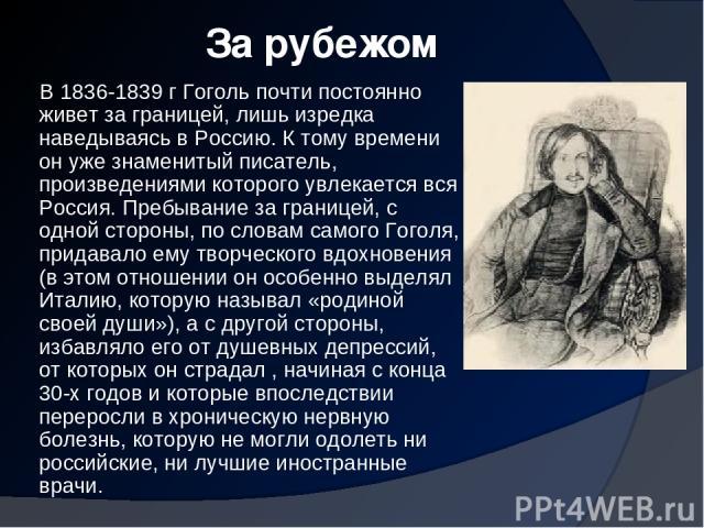 За рубежом В 1836-1839 г Гоголь почти постоянно живет за границей, лишь изредка наведываясь в Россию. К тому времени он уже знаменитый писатель, произведениями которого увлекается вся Россия. Пребывание за границей, с одной стороны, по словам самого…
