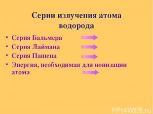 Серии излучения атома водорода Серия Бальмера Серия Лаймана Серия Пашена Энергия