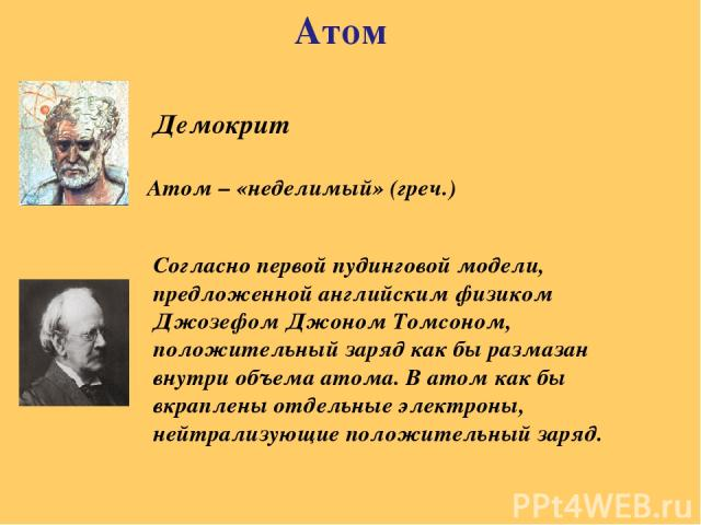 Атом Демокрит Атом – «неделимый» (греч.) Согласно первой пудинговой модели, предложенной английским физиком Джозефом Джоном Томсоном, положительный заряд как бы размазан внутри объема атома. В атом как бы вкраплены отдельные электроны, нейтрализующи…