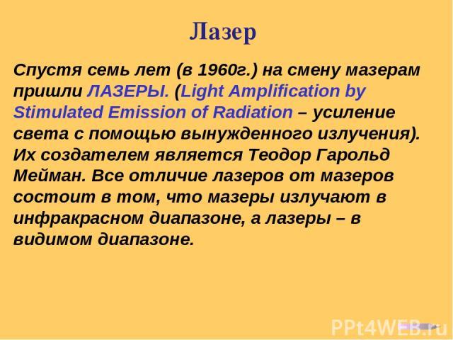 Лазер Спустя семь лет (в 1960г.) на смену мазерам пришли ЛАЗЕРЫ. (Light Amplification by Stimulated Emission of Radiation – усиление света с помощью вынужденного излучения). Их создателем является Теодор Гарольд Мейман. Все отличие лазеров от мазеро…