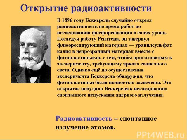 Открытие радиоактивности Радиоактивность – спонтанное излучение атомов. В 1896 году Беккерель случайно открыл радиоактивность во время работ по исследованию фосфоресценции в солях урана. Исследуя работу Рентгена, он завернул флюоресцирующий материал…