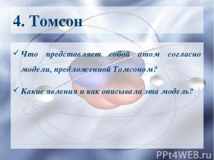 4. Томсон Что представляет собой атом согласно модели, предложенной Томсоном? Ка
