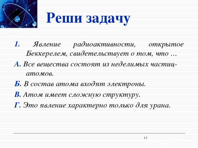 Реши задачу 1. Явление радиоактивности, открытое Беккерелем, свидетельствует о том, что … А. Все вещества состоят из неделимых частиц-атомов. Б. В состав атома входят электроны. В. Атом имеет сложную структуру. Г. Это явление характерно только для у…