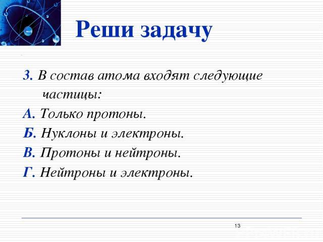 Реши задачу 3. В состав атома входят следующие частицы: А. Только протоны. Б. Нуклоны и электроны. В. Протоны и нейтроны. Г. Нейтроны и электроны. *