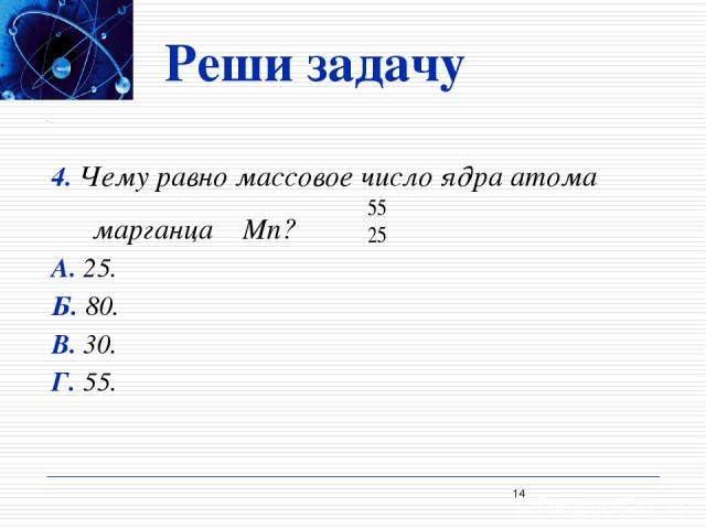 Реши задачу 4. Чему равно массовое число ядра атома марганца Mn? А. 25. Б. 80. В. 30. Г. 55. *