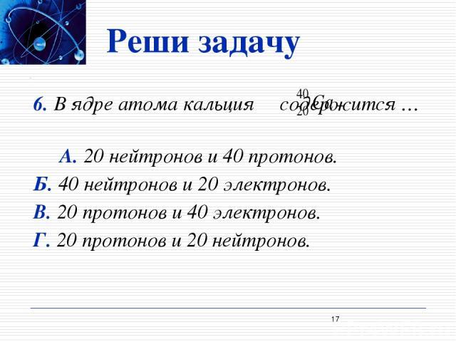 Реши задачу 6. В ядре атома кальция содержится … А. 20 нейтронов и 40 протонов. Б. 40 нейтронов и 20 электронов. В. 20 протонов и 40 электронов. Г. 20 протонов и 20 нейтронов. *