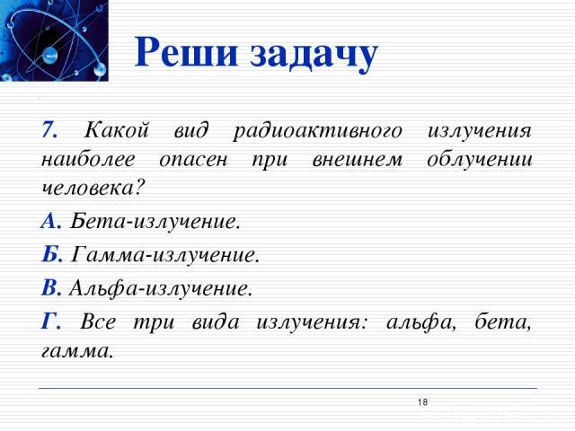 Реши задачу 7. Какой вид радиоактивного излучения наиболее опасен при внешнем облучении человека? А. Бета-излучение. Б. Гамма-излучение. В. Альфа-излучение. Г. Все три вида излучения: альфа, бета, гамма. *