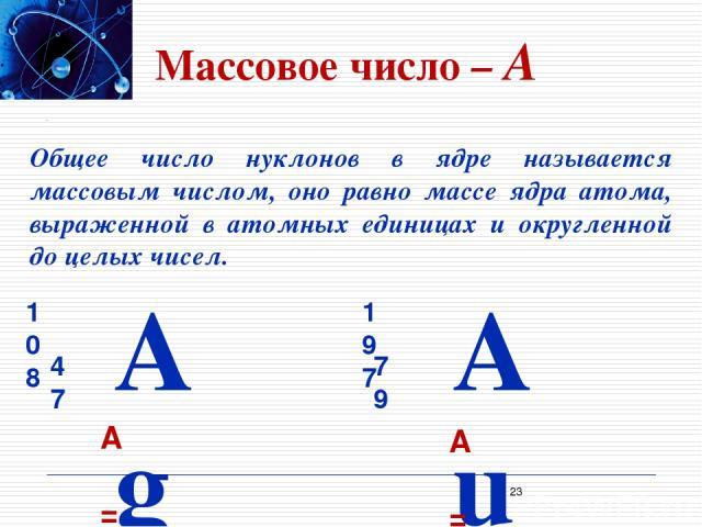 Массовое число – A Общее число нуклонов в ядре называется массовым числом, оно равно массе ядра атома, выраженной в атомных единицах и округленной до целых чисел. A = 108 A = 197 *