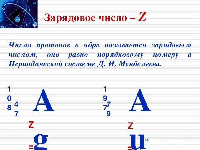 Зарядовое число – Z Число протонов в ядре называется зарядовым числом, оно равно порядковому номеру в Периодической системе Д. И. Менделеева. Z = 47 Z = 79 *