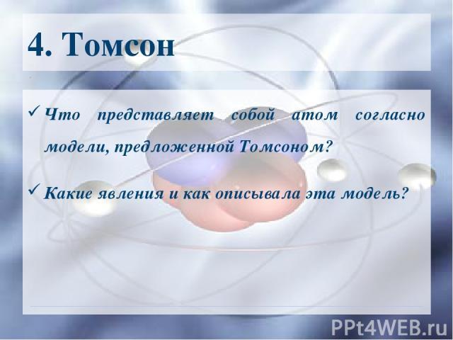 4. Томсон Что представляет собой атом согласно модели, предложенной Томсоном? Какие явления и как описывала эта модель?