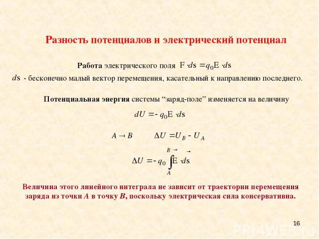 * Разность потенциалов и электрический потенциал A B Величина этого линейного интеграла не зависит от траектории перемещения заряда из точки A в точку B, поскольку электрическая сила консервативна.