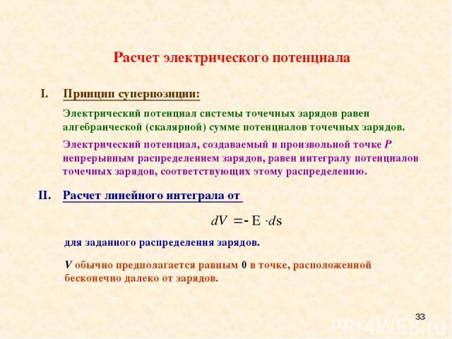 * Расчет электрического потенциала Принцип суперпозиции: Электрический потенциал, создаваемый в произвольной точке P непрерывным распределением зарядов, равен интегралу потенциалов точечных зарядов, соответствующих этому распределению. II. Расчет ли…