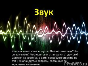 Человек живет в мире звуков. Что же такое звук? Как он возникает? Чем один звук