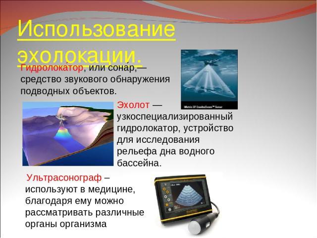Использование эхолокации. Ультрасонограф – используют в медицине, благодаря ему можно рассматривать различные органы организма Гидролока тор, илисона р,— средство звукового обнаружения подводных объектов. Эхолот— узкоспециализированный гидролокато…