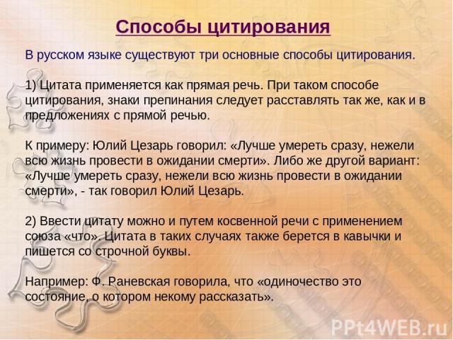 Способы цитирования В русском языке существуют три основные способы цитирования. 1) Цитата применяется как прямая речь. При таком способе цитирования, знаки препинания следует расставлять так же, как и в предложениях с прямой речью. К примеру: Юлий…