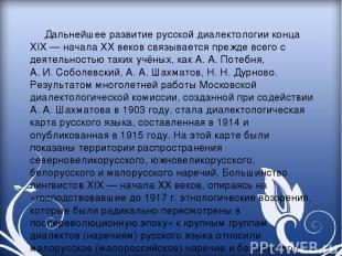 Дальнейшее развитие русской диалектологии конца XIX— начала XX веков связываетс