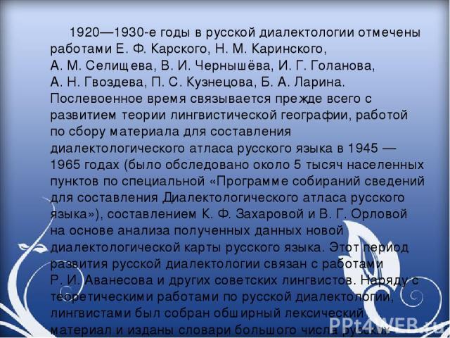 1920—1930-е годы в русской диалектологии отмечены работами Е.Ф.Карского, Н.М.Каринского, А.М.Селищева, В.И.Чернышёва, И.Г.Голанова, А.Н.Гвоздева, П.С.Кузнецова, Б.А.Ларина. Послевоенное время связывается прежде всего с развитием теор…