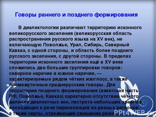 Говоры раннего и позднего формирования В диалектологии различают территорию исконного великорусского заселения (великорусская область распространения русского языка на XV век), не включающую Поволжье, Урал, Сибирь, Северный Кавказ, с одной стороны, …