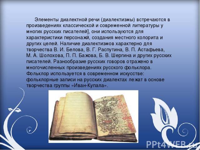 Элементы диалектной речи (диалектизмы) встречаются в произведениях классической и современной литературы у многих русских писателей], они используются для характеристики персонажй, создания местного колорита и других целей. Наличие диалектизмов хара…