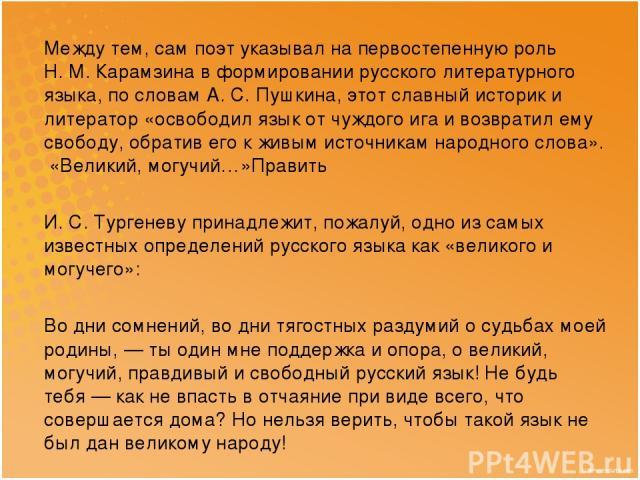 Между тем, сам поэт указывал на первостепенную роль Н.М.Карамзина в формировании русского литературного языка, по словам А.С.Пушкина, этот славный историк и литератор «освободил язык от чуждого ига и возвратил ему свободу, обратив его к живым ис…