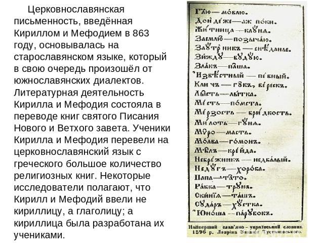 Церковнославянская письменность, введённая Кириллом и Мефодием в 863 году, основывалась на старославянском языке, который в свою очередь произошёл от южнославянских диалектов. Литературная деятельность Кирилла и Мефодия состояла в переводе книг свят…