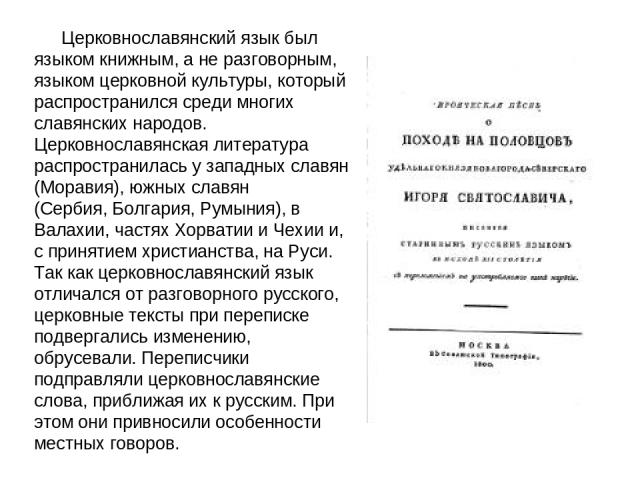 Церковнославянский язык был языком книжным, а не разговорным, языком церковной культуры, который распространился среди многих славянских народов. Церковнославянская литература распространилась у западных славян (Моравия), южных славян (Сербия,Болга…