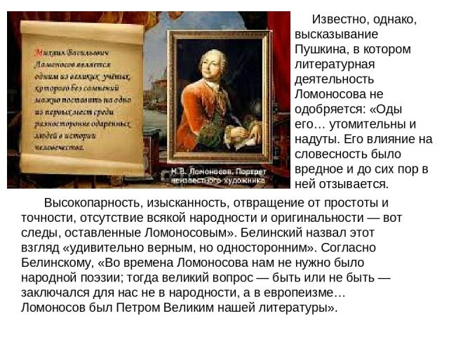 Высокопарность, изысканность, отвращение от простоты и точности, отсутствие всякой народности и оригинальности— вот следы, оставленные Ломоносовым». Белинский назвал этот взгляд «удивительно верным, но односторонним». Согласно Белинскому, «Во време…