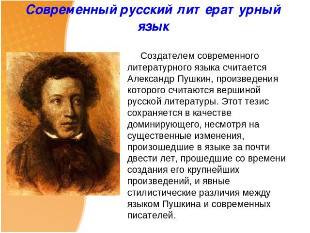 Современный русский литературный язык Создателем современного литературного языка считается Александр Пушкин, произведения которого считаются вершиной русской литературы. Этот тезис сохраняется в качестве доминирующего, несмотря на существенные изме…