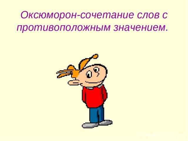 Оксюморон-сочетание слов с противоположным значением.