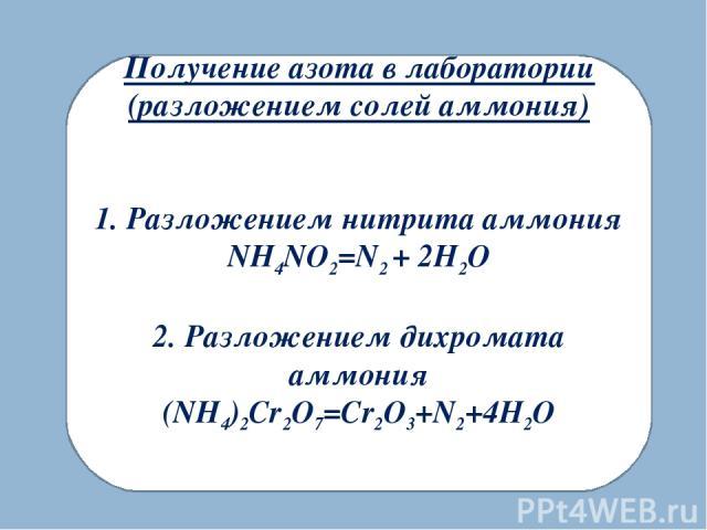 Получение азота в лаборатории (разложением солей аммония) 1. Разложением нитрита аммония NH4NO2=N2 + 2H2O 2. Разложением дихромата аммония (NH4)2Cr2O7=Cr2O3+N2+4H2O