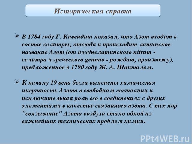 Историческая справка В 1784 году Г. Кавендиш показал, что Азот входит в состав селитры; отсюда и происходит латинское название Азот (от позднелатинского nitrum - селитра и греческого gennao - рождаю, произвожу), предложенное в 1790 году Ж. А. Шаптал…
