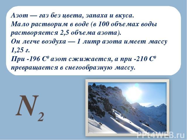 Азот — газ без цвета, запаха и вкуса. Мало растворим в воде (в 100 объемах воды растворяется 2,5 объема азота). Он легче воздуха — 1 литр азота имеет массу 1,25 г. При -196 С0 азот сжижается, а при -210 С0 превращается в снегообразную массу. N2