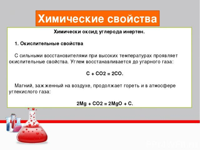 Химические свойства Химически оксид углерода инертен. 1. Окислительные свойства С сильными восстановителями при высоких температурах проявляет окислительные свойства. Углем восстанавливается до угарного газа: С + СО2 = 2СО. Магний, зажженный на возд…