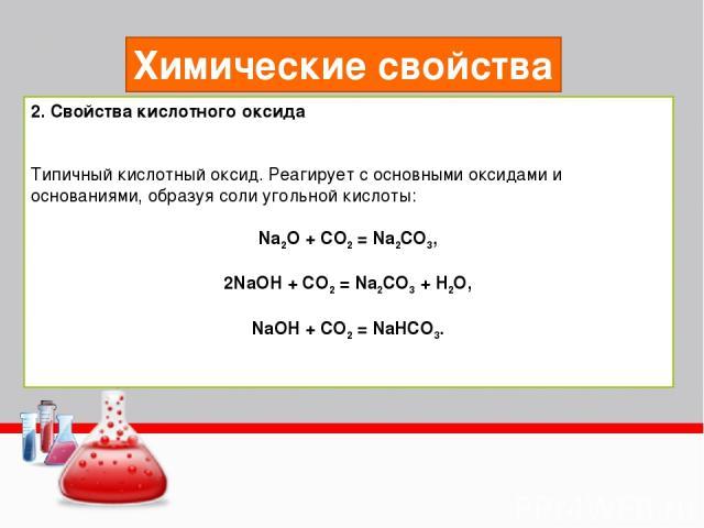 Химические свойства 2. Свойства кислотного оксида Типичный кислотный оксид. Реагирует с основными оксидами и основаниями, образуя соли угольной кислоты: Na2O + CO2 = Na2CO3, 2NaOH + CO2 = Na2CO3 + H2O, NaOH + CO2 = NaHCO3.