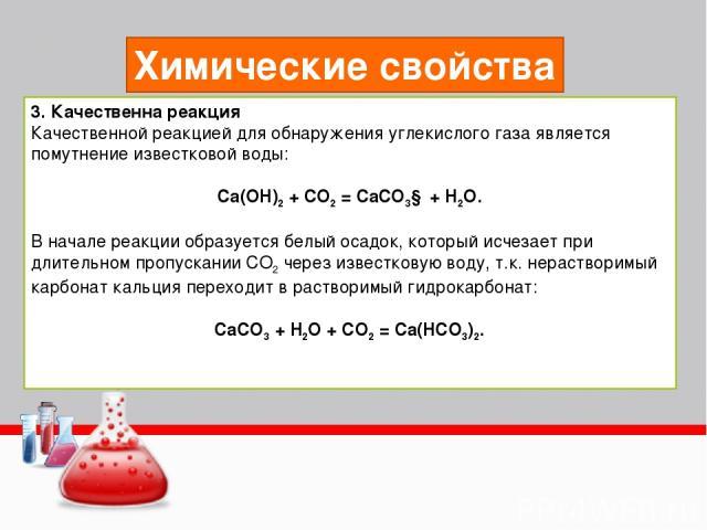 Химические свойства 3. Качественна реакция Качественной реакцией для обнаружения углекислого газа является помутнение известковой воды: Ca(OH)2 + CO2 = CaCO3↓ + H2O. В начале реакции образуется белый осадок, который исчезает при длительном пропускан…