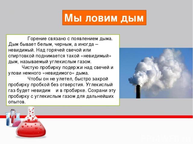 Горение связано с появлением дыма. Дым бывает белым, черным, а иногда – невидимый. Над горячей свечой или спиртовкой поднимается такой «невидимый» дым, называемый углекислым газом. Чистую пробирку подержи над свечей и улови немного «невидимого» дыма…