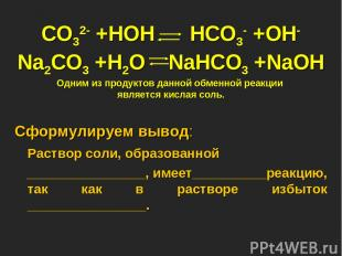 CO32- +HOH HCO3- +OH- Na2CO3 +H2O NaHCO3 +NaOH Одним из продуктов данной обменно