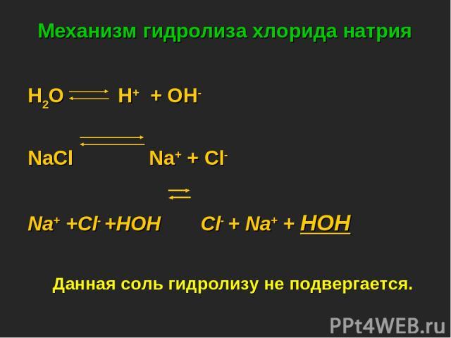 Механизм гидролиза хлорида натрия H2O H+ + OH- NaСl Na+ + Cl- Na+ +Cl- +HOH Cl- + Na+ + HOH Данная соль гидролизу не подвергается.