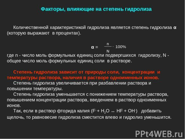 Количественной характеристикой гидролиза является степень гидролиза α (которую выражают в процентах). где n - число моль формульных единиц соли подвергшихся гидролизу, N - общее число моль формульных единиц соли в растворе. Степень гидролиза зависит…