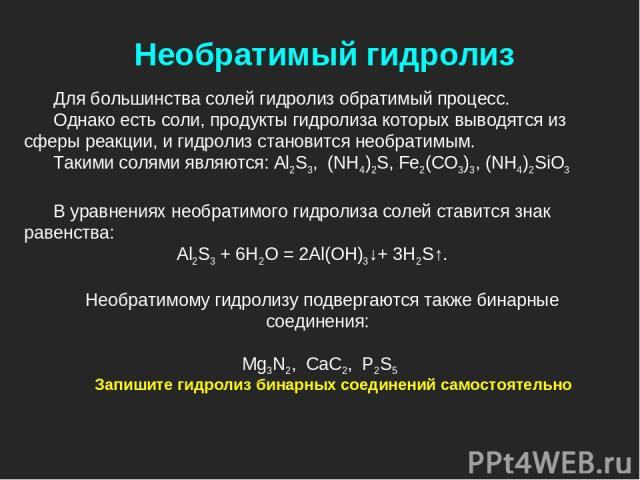 Для большинства солей гидролиз обратимый процесс. Однако есть соли, продукты гидролиза которых выводятся из сферы реакции, и гидролиз становится необратимым. Такими солями являются: Al2S3, (NH4)2S, Fe2(CO3)3, (NH4)2SiO3 В уравнениях необратимого гид…