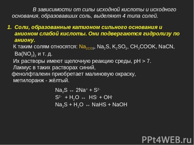 В зависимости от силы исходной кислоты и исходного основания, образовавших соль, выделяют 4 типа солей. Соли, образованные катионом сильного основания и анионом слабой кислоты. Они подвергаются гидролизу по аниону. К таким солям относятся: Na2CO3, N…