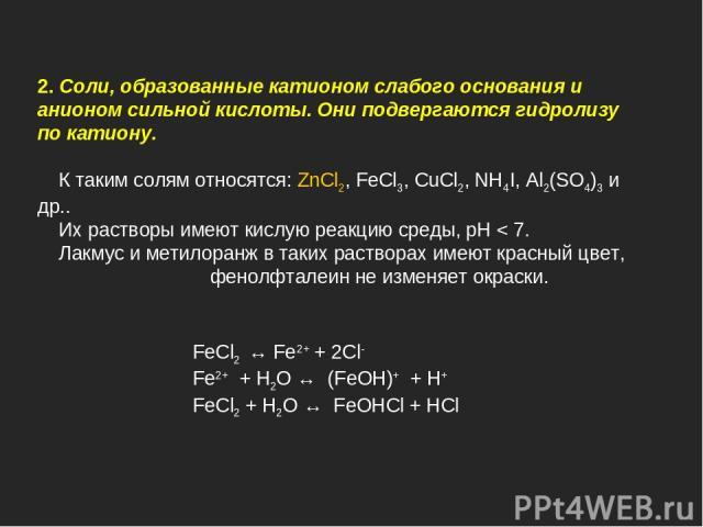 FeCl2 ↔ Fe2+ + 2Cl- Fe2+ + H2O ↔ (FeOH)+ + H+ FeCl2 + H2O ↔ FeOHCl + HCl 2. Cоли, образованные катионом слабого основания и анионом сильной кислоты. Они подвергаются гидролизу по катиону. К таким солям относятся: ZnCl2, FeCl3, CuCl2, NH4I, Al2(SO4)3…