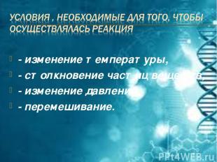- изменение температуры, - столкновение частиц веществ, - изменение давления, -
