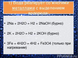 1) Вода реагирует со многими металлами с выделением водорода: 2Na + 2H2O = H2 +