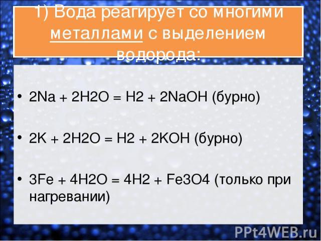 1) Вода реагирует со многими металлами с выделением водорода: 2Na + 2H2O = H2 + 2NaOH (бурно) 2K + 2H2O = H2 + 2KOH (бурно) 3Fe + 4H2O = 4H2 + Fe3O4 (только при нагревании)