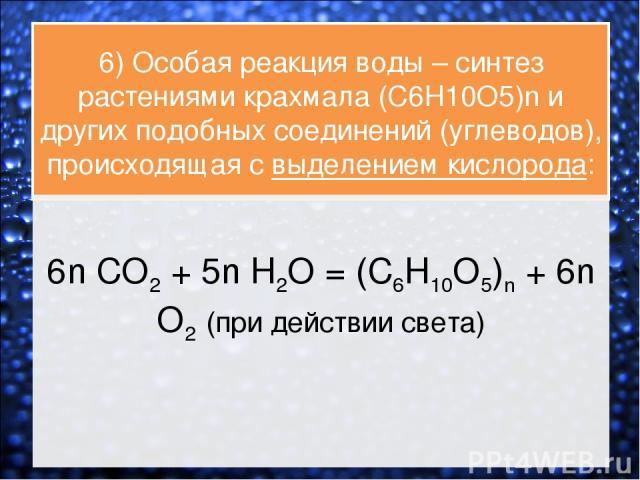6) Особая реакция воды – синтез растениями крахмала (C6H10O5)n и других подобных соединений (углеводов), происходящая с выделением кислорода: 6n CO2 + 5n H2O = (C6H10O5)n + 6n O2 (при действии света)
